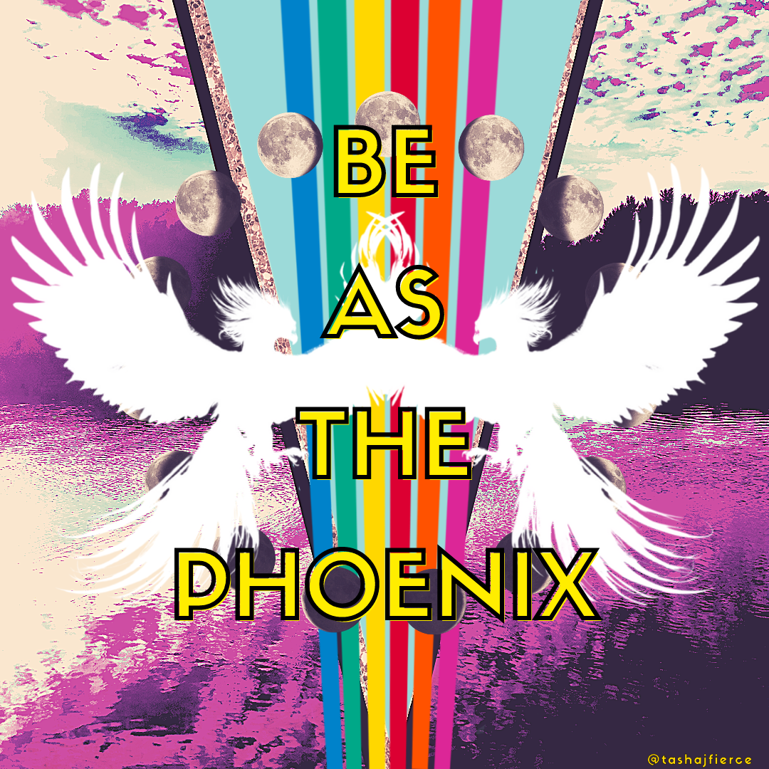 A multicolored body of water in front of a forest and a hot pink and blue sky. The image is split down the middle by a rainbow and a glittery gold V. Two firebirds in white sillhouette are in the foreground. The text reads: BE AS THE PHOENIX. A small artist tag in the lower right corner reads: @tashajfierce